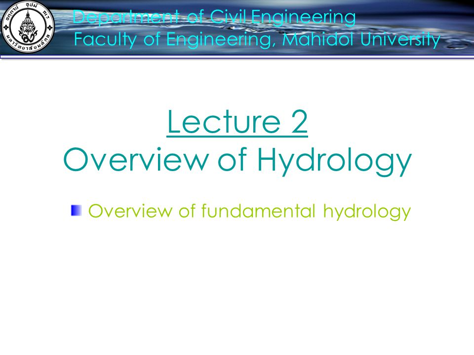 Lecture 2 Overview of Hydrology Overview of fundamental hydrology Department of Civil Engineering Faculty of Engineering, Mahidol University