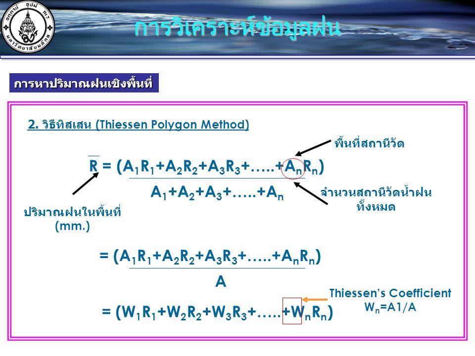 R = (A 1 R 1 +A 2 R 2 +A 3 R 3 +…..+A n R n ) A 1 +A 2 +A 3 +…..+A n 2. วิธีทิสเสน (Thiessen Polygon Method) จำนวนสถานีวัดน้ำฝน ทั้งหมด พื้นที่สถานีวั