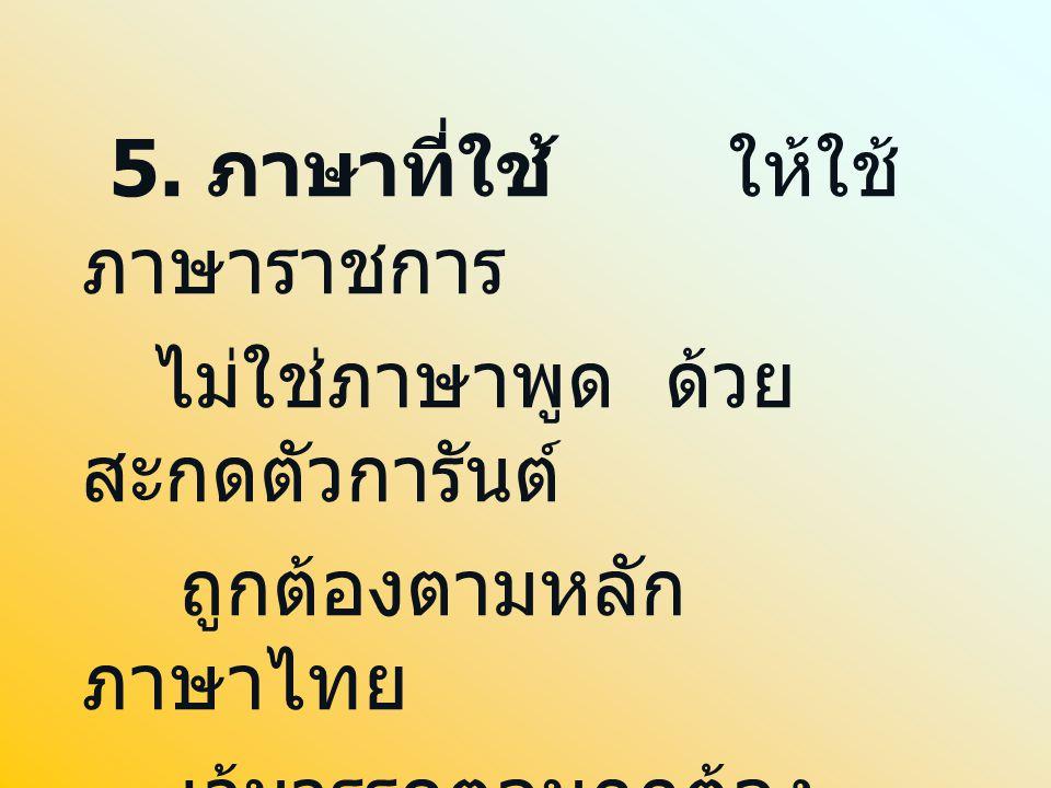 5. ภาษาที่ใช้ ให้ใช้ ภาษาราชการ ไม่ใช่ภาษาพูด ด้วย สะกดตัวการันต์ ถูกต้องตามหลัก ภาษาไทย เว้นวรรคตอนถูกต้อง