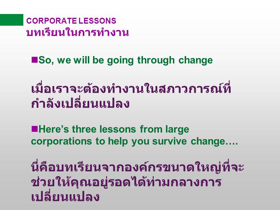CORPORATE LESSONS บทเรียนในการทำงาน nSo, we will be going through change เมื่อเราจะต้องทำงานในสภาวการณ์ที่ กำลังเปลี่ยนแปลง Here's three lessons from large corporations to help you survive change….