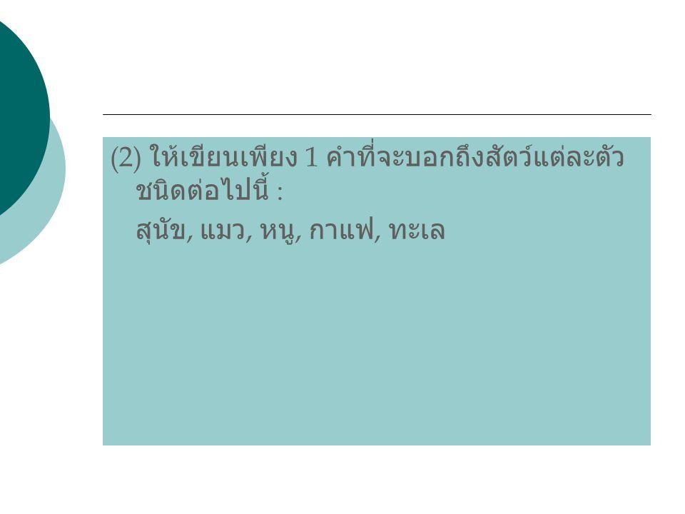 (2) ให้เขียนเพียง 1 คำที่จะบอกถึงสัตว์แต่ละตัว ชนิดต่อไปนี้ : สุนัข, แมว, หนู, กาแฟ, ทะเล