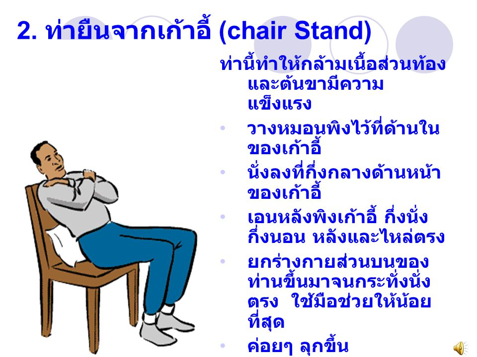 2. ท่ายืนจากเก้าอี้ (chair Stand) ท่านี้ทำให้กล้ามเนื้อส่วนท้อง และต้นขามีความ แข็งแรง วางหมอนพิงไว้ที่ด้านใน ของเก้าอี้ นั่งลงที่กึ่งกลางด้านหน้า ของ