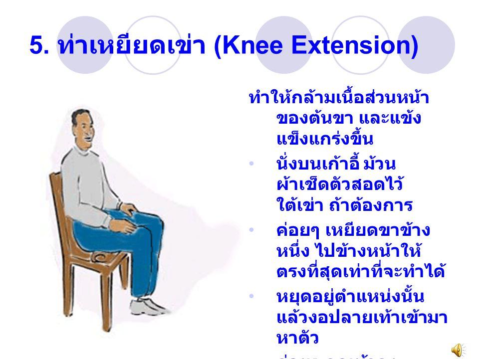 5. ท่าเหยียดเข่า (Knee Extension) ทำให้กล้ามเนื้อส่วนหน้า ของต้นขา และแข้ง แข็งแกร่งขึ้น นั่งบนเก้าอี้ ม้วน ผ้าเช็ดตัวสอดไว้ ใต้เข่า ถ้าต้องการ ค่อยๆ