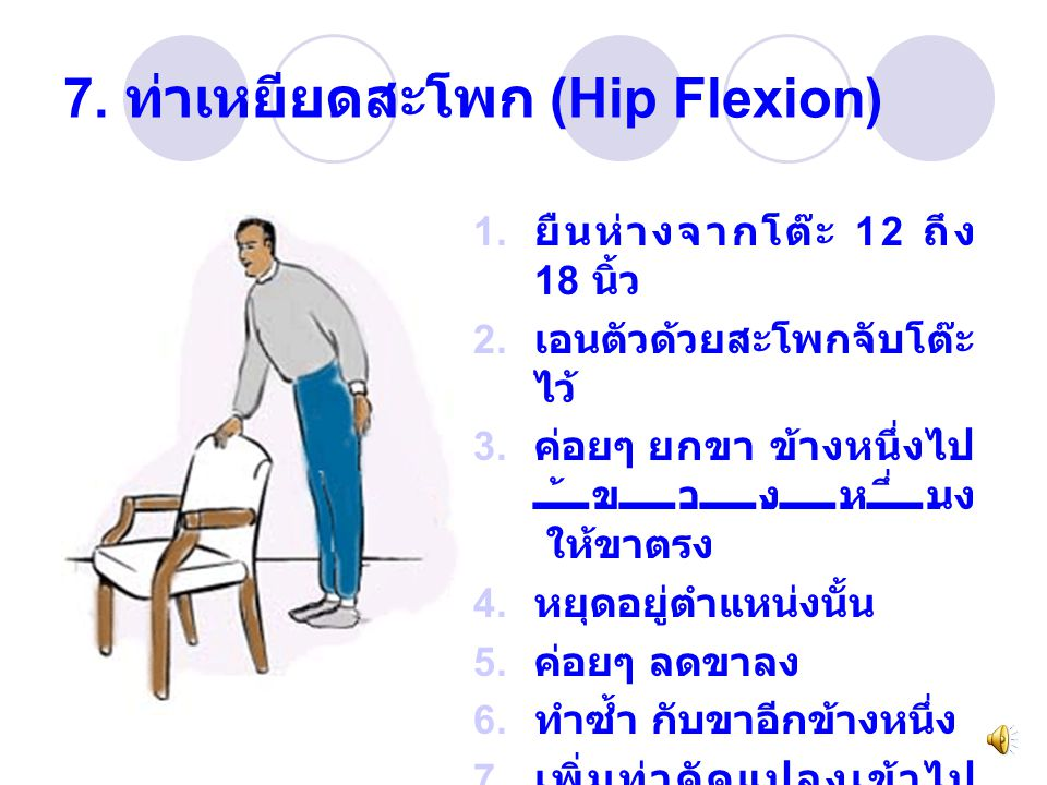 7. ท่าเหยียดสะโพก (Hip Flexion) 1. ยืนห่างจากโต๊ะ 12 ถึง 18 นิ้ว 2. เอนตัวด้วยสะโพกจับโต๊ะ ไว้ 3. ค่อยๆ ยกขา ข้างหนึ่งไป ข้างหนึ่ง ให้ขาตรง 4. หยุดอยู