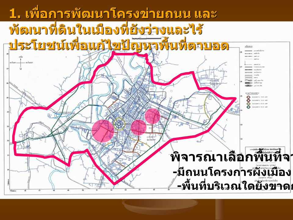 1. เพื่อการพัฒนาโครงข่ายถนน และ พัฒนาที่ดินในเมืองที่ยังว่างและไร้ ประโยชน์เพื่อแก้ไขปัญหาพื้นที่ตาบอด พิจารณาเลือกพื้นที่จาก - มีถนนโครงการผังเมือง -