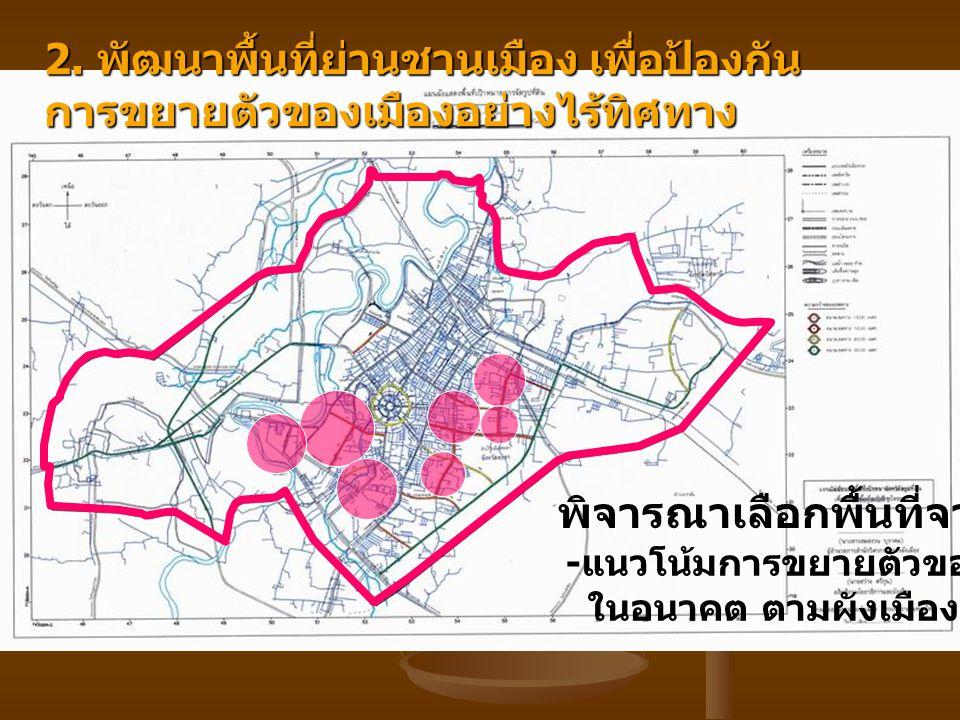 2. พัฒนาพื้นที่ย่านชานเมือง เพื่อป้องกัน การขยายตัวของเมืองอย่างไร้ทิศทาง พิจารณาเลือกพื้นที่จาก - แนวโน้มการขยายตัวของเมือง ในอนาคต ตามผังเมืองรวม