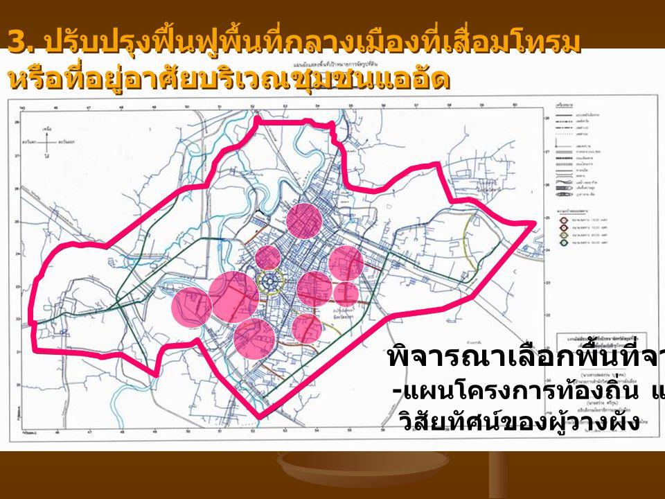 3. ปรับปรุงฟื้นฟูพื้นที่กลางเมืองที่เสื่อมโทรม หรือที่อยู่อาศัยบริเวณชุมชนแออัด พิจารณาเลือกพื้นที่จาก - แผนโครงการท้องถิ่น และ วิสัยทัศน์ของผู้วางผัง
