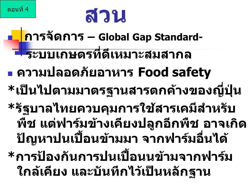 การจัดการ – Global Gap Standard- ระบบเกษตรที่ดีเหมาะสมสากล ความปลอดภัยอาหาร Food safety *เป็นไปตามมาตรฐานสารตกค้างของญี่ปุ่น *รัฐบาลไทยควบคุมการใช้สารเคมีสำหรับ พืช แต่ฟาร์มข้างเคียงปลูกอีกพืช อาจเกิด ปัญหาปนเปื้อนข้ามมา จากฟาร์มอื่นได้ *การป้องกันการปนเปื้อนนข้ามจากฟาร์ม ใกล้เคียง และบันทึกไว้เป็นหลักฐาน สวน ตอนที่ 4