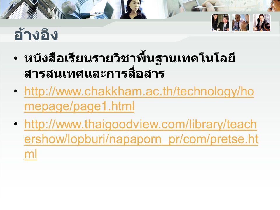อ้างอิง หนังสือเรียนรายวิชาพื้นฐานเทคโนโลยี สารสนเทศและการสื่อสาร http://www.chakkham.ac.th/technology/ho mepage/page1.htmlhttp://www.chakkham.ac.th/technology/ho mepage/page1.html http://www.thaigoodview.com/library/teach ershow/lopburi/napaporn_pr/com/pretse.ht mlhttp://www.thaigoodview.com/library/teach ershow/lopburi/napaporn_pr/com/pretse.ht ml