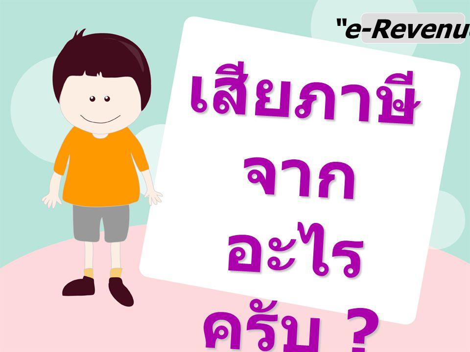 e-Revenue เสียภาษี จาก อะไร ครับ ?