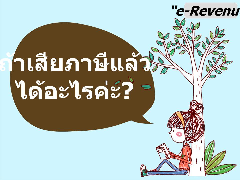 e-Revenue ถ้าเสียภาษีแล้ว ได้อะไรค่ะ ?