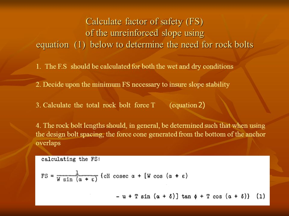 Calculate factor of safety (FS) of the unreinforced slope using equation (1) below to determine the need for rock bolts 2. Decide upon the minimum FS