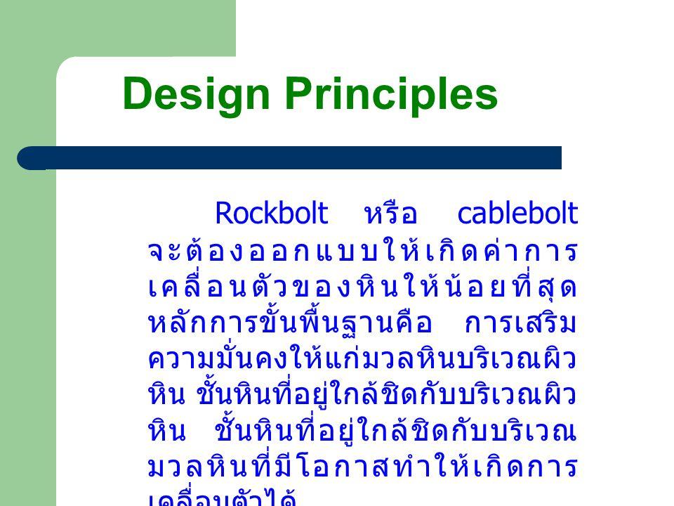 Design Principles Rockbolt หรือ cablebolt จะต้องออกแบบให้เกิดค่าการ เคลื่อนตัวของหินให้น้อยที่สุด หลักการขั้นพื้นฐานคือ การเสริม ความมั่นคงให้แก่มวลหินบริเวณผิว หิน ชั้นหินที่อยู่ใกล้ชิดกับบริเวณผิว หิน ชั้นหินที่อยู่ใกล้ชิดกับบริเวณ มวลหินที่มีโอกาสทำให้เกิดการ เคลื่อนตัวได้