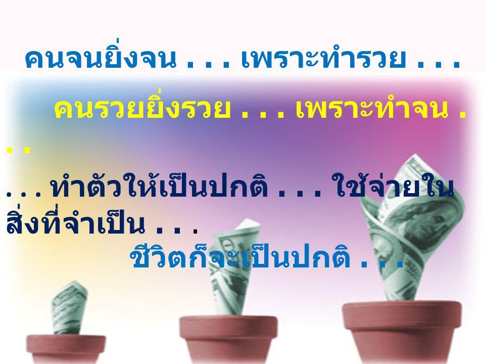คนจนยิ่งจน... เพราะทำรวย... คนรวยยิ่งรวย... เพราะทำจน...... ทำตัวให้เป็นปกติ... ใช้จ่ายใน สิ่งที่จำเป็น... ชีวิตก็จะเป็นปกติ...