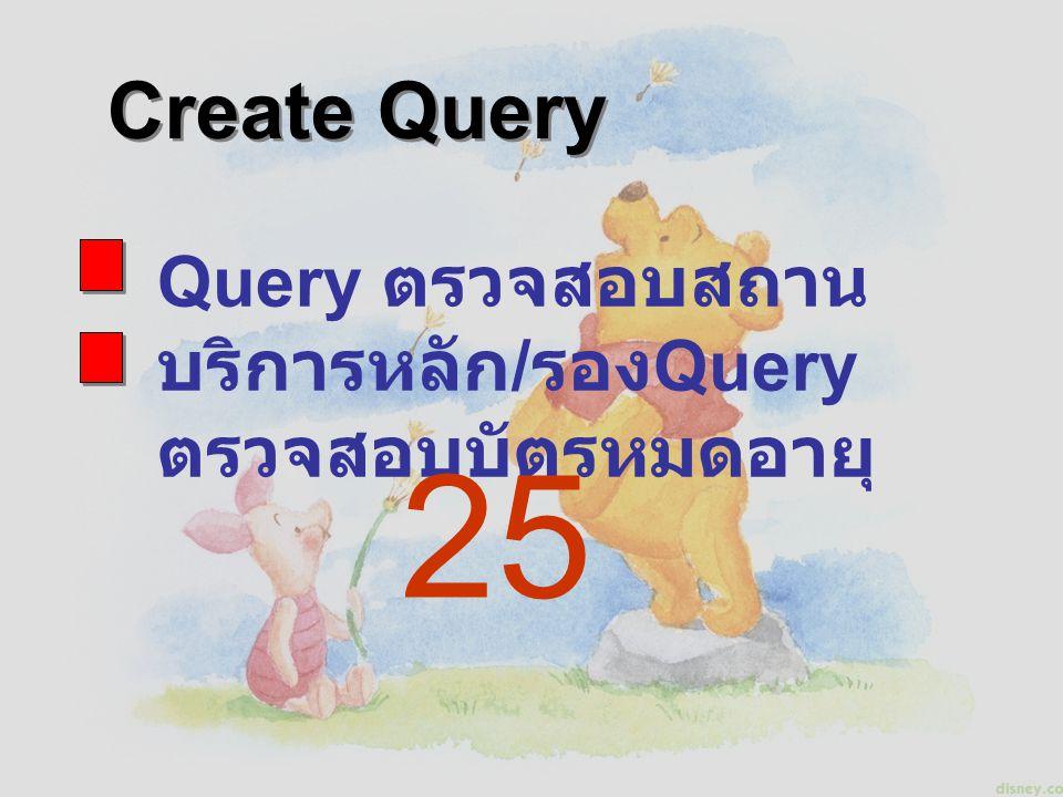 Query ตรวจสอบสถาน บริการหลัก / รอง Query ตรวจสอบบัตรหมดอายุ Create Query 25
