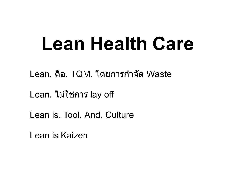 Lean Health Care Lean. คือ. TQM. โดยการกำจัด Waste Lean. ไม่ใช่การ lay off Lean is. Tool. And. Culture Lean is Kaizen