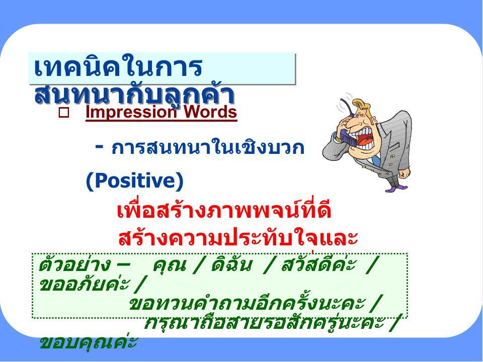 PERSONALITY o Impression Words - การสนทนาในเชิงบวก (Positive) เพื่อสร้างภาพพจน์ที่ดี สร้างความประทับใจและ สร้างความสัมพันธ์ที่ดีใน ระหว่างการสนทนา เทค