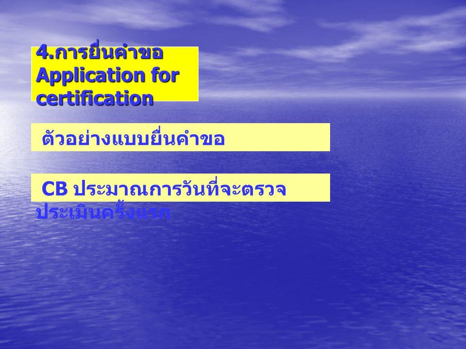 4. การยื่นคำขอ Application for certification ตัวอย่างแบบยื่นคำขอ CB ประมาณการวันที่จะตรวจ ประเมินครั้งแรก
