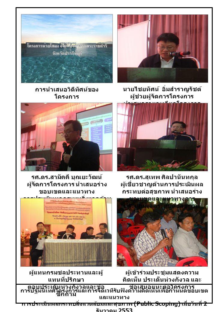 การปฐมนิเทศโครงการและการจัดเวทีรับฟังความคิดเห็นเพื่อกำหนดขอบเขต และแนวทาง การประเมินผลกระทบสิ่งแวดล้อมและสุขภาพ (Public Scoping) เมื่อวันที่ 2 ธันวาคม 2553 การนำเสนอวิดีทัศน์ของ โครงการ ผู้แทนกรมชลประทานและผู้ แทนที่ปรึกษา ตอบประเด็นห่วงกังวลและข้อ ซักถาม ผู้เข้าร่วมประชุมแสดงความ คิดเห็น ประเด็นห่วงกังวล และ ข้อเสนอแนะต่อโครงการ รศ.