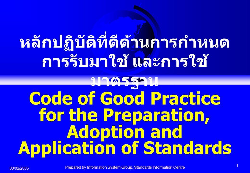 03/02/2005 Prepared by Information System Group, Standards Information Centre 2 วัตถุประสงค์หลักของความตกลง TBT ก็คือ ประเทศต่างๆ จะต้องไม่นำกฎระเบียบทาง วิชาการ มาตรฐาน และกระบวนการประเมิน เพื่อการรับรอง มาเป็นมาตรการเพื่อปกป้อง หรือเป็นอุปสรรรคต่อการค้าโดยไม่จำเป็น และหากมีมาตรฐานระหว่างประเทศ หรือ ข้อกำหนดขององค์การระหว่างประเทศอยู่ แล้ว ก็ควรนำมาใช้เป็นหลักในการกำหนด การรับมาใช้ และการใช้มาตรฐาน
