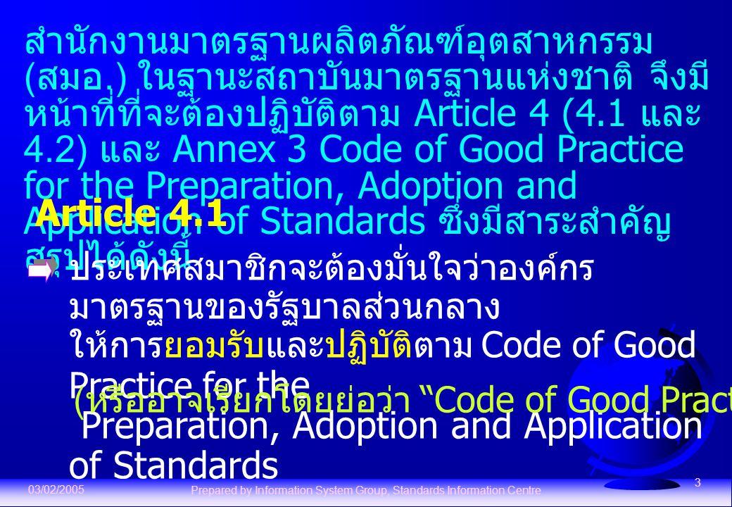 03/02/2005 Prepared by Information System Group, Standards Information Centre 3 สำนักงานมาตรฐานผลิตภัณฑ์อุตสาหกรรม ( สมอ.) ในฐานะสถาบันมาตรฐานแห่งชาติ จึงมี หน้าที่ที่จะต้องปฏิบัติตาม Article 4 (4.1 และ 4.2) และ Annex 3 Code of Good Practice for the Preparation, Adoption and Application of Standards ซึ่งมีสาระสำคัญ สรุปได้ดังนี้ Article 4.1 ประเทศสมาชิกจะต้องมั่นใจว่าองค์กร มาตรฐานของรัฐบาลส่วนกลาง ให้การยอมรับและปฏิบัติตาม Code of Good Practice for the Preparation, Adoption and Application of Standards ( หรืออาจเรียกโดยย่อว่า Code of Good Practice )