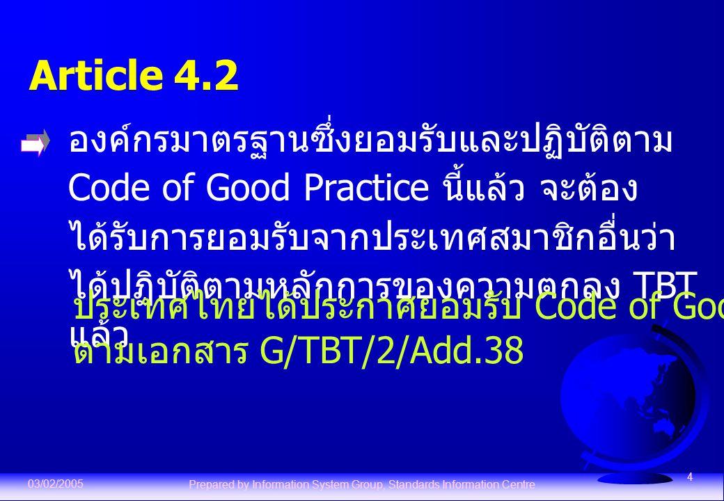 03/02/2005 Prepared by Information System Group, Standards Information Centre 4 Article 4.2 องค์กรมาตรฐานซึ่งยอมรับและปฏิบัติตาม Code of Good Practice นี้แล้ว จะต้อง ได้รับการยอมรับจากประเทศสมาชิกอื่นว่า ได้ปฏิบัติตามหลักการของความตกลง TBT แล้ว ประเทศไทยได้ประกาศยอมรับ Code of Good Practice แล้ว ตามเอกสาร G/TBT/2/Add.38