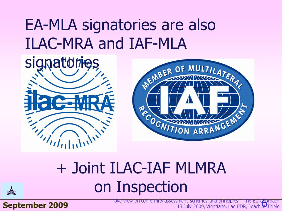 September 2009 6 EA-MLA signatories are also ILAC-MRA and IAF-MLA signatories + Joint ILAC-IAF MLMRA on Inspection Overview on conformity assessment schemes and principles – The EU approach 13 July 2009, Vientiane, Lao PDR, Joachim Thiele