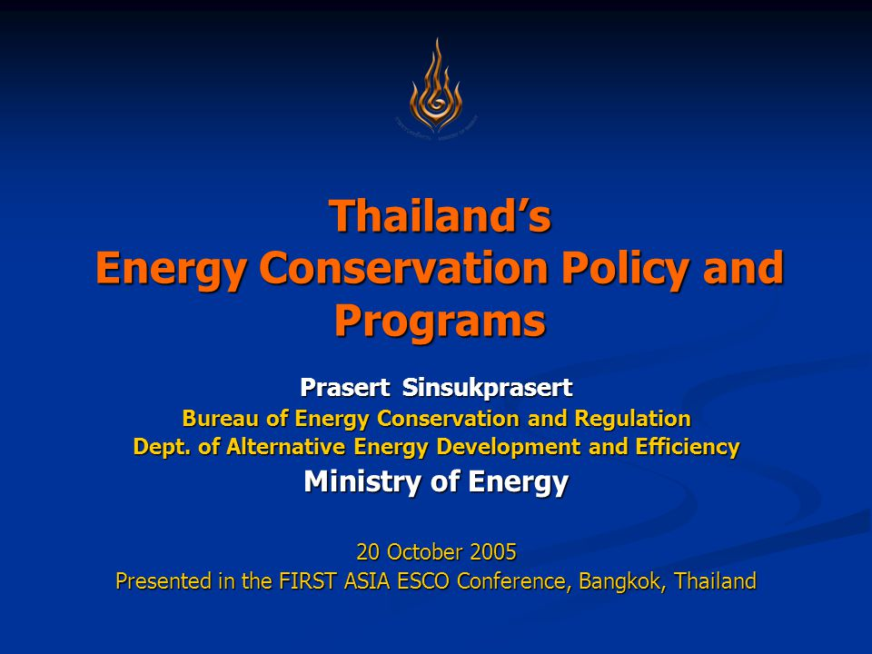 Thailand's Energy Conservation Policy and Programs Prasert Sinsukprasert Bureau of Energy Conservation and Regulation Dept.
