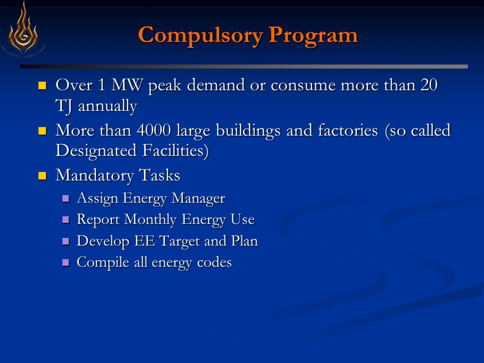 Compulsory Program Over 1 MW peak demand or consume more than 20 TJ annually Over 1 MW peak demand or consume more than 20 TJ annually More than 4000 large buildings and factories (so called Designated Facilities) More than 4000 large buildings and factories (so called Designated Facilities) Mandatory Tasks Mandatory Tasks Assign Energy Manager Assign Energy Manager Report Monthly Energy Use Report Monthly Energy Use Develop EE Target and Plan Develop EE Target and Plan Compile all energy codes Compile all energy codes