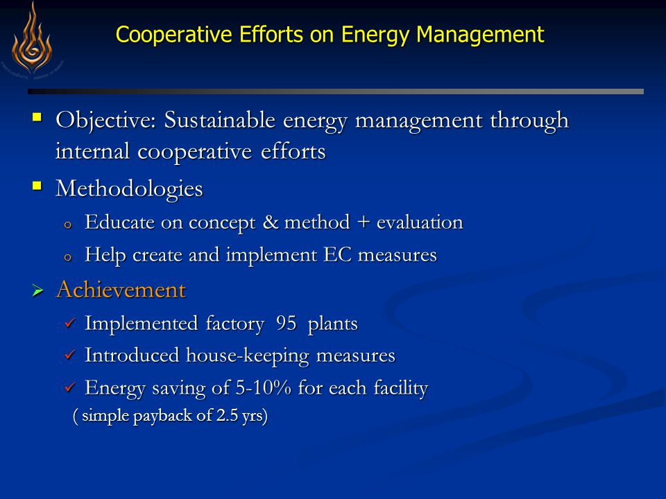 Cooperative Efforts on Energy Management Cooperative Efforts on Energy Management  Objective: Sustainable energy management through internal cooperative efforts  Methodologies o Educate on concept & method + evaluation o Help create and implement EC measures  Achievement Implemented factory 95 plants Implemented factory 95 plants Introduced house-keeping measures Introduced house-keeping measures Energy saving of 5-10% for each facility Energy saving of 5-10% for each facility ( simple payback of 2.5 yrs) ( simple payback of 2.5 yrs)