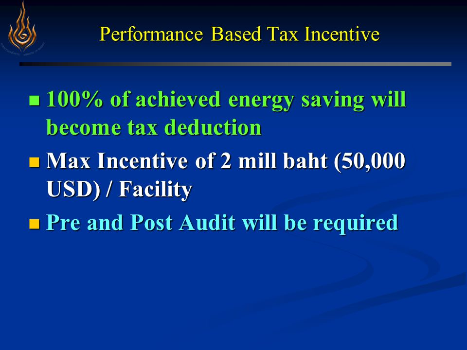 Performance Based Tax Incentive 100% of achieved energy saving will become tax deduction 100% of achieved energy saving will become tax deduction Max Incentive of 2 mill baht (50,000 USD) / Facility Max Incentive of 2 mill baht (50,000 USD) / Facility Pre and Post Audit will be required Pre and Post Audit will be required