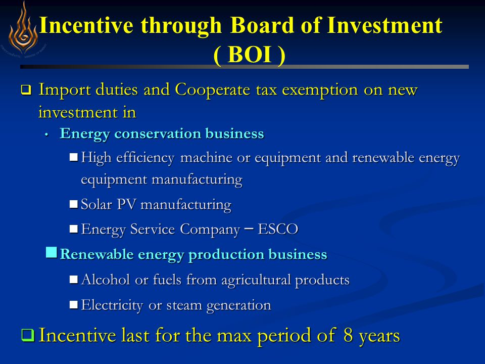 Incentive through Board of Investment ( BOI )  Import duties and Cooperate tax exemption on new investment in Energy conservation business Energy conservation business High efficiency machine or equipment and renewable energy equipment manufacturing High efficiency machine or equipment and renewable energy equipment manufacturing Solar PV manufacturing Solar PV manufacturing Energy Service Company – ESCO Energy Service Company – ESCO Renewable energy production business Renewable energy production business Alcohol or fuels from agricultural products Alcohol or fuels from agricultural products Electricity or steam generation Electricity or steam generation  Incentive last for the max period of 8 years