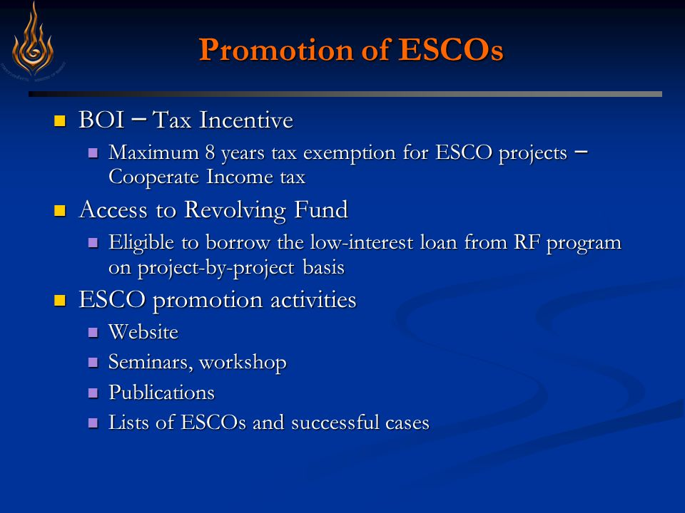 Promotion of ESCOs BOI – Tax Incentive BOI – Tax Incentive Maximum 8 years tax exemption for ESCO projects – Cooperate Income tax Maximum 8 years tax