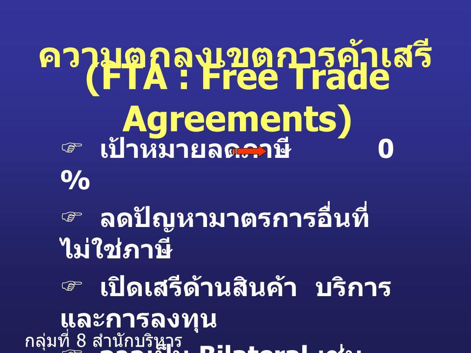  เป้าหมายลดภาษี 0 %  ลดปัญหามาตรการอื่นที่ ไม่ใช่ภาษี  เปิดเสรีด้านสินค้า บริการ และการลงทุน  อาจเป็น Bilateral เช่น TAFTA หรือ อาจเป็น Multilateral เช่น AFTA (FTA : Free Trade Agreements) ความตกลงเขตการค้าเสรี กลุ่มที่ 8 สำนักบริหาร มาตรฐาน 1