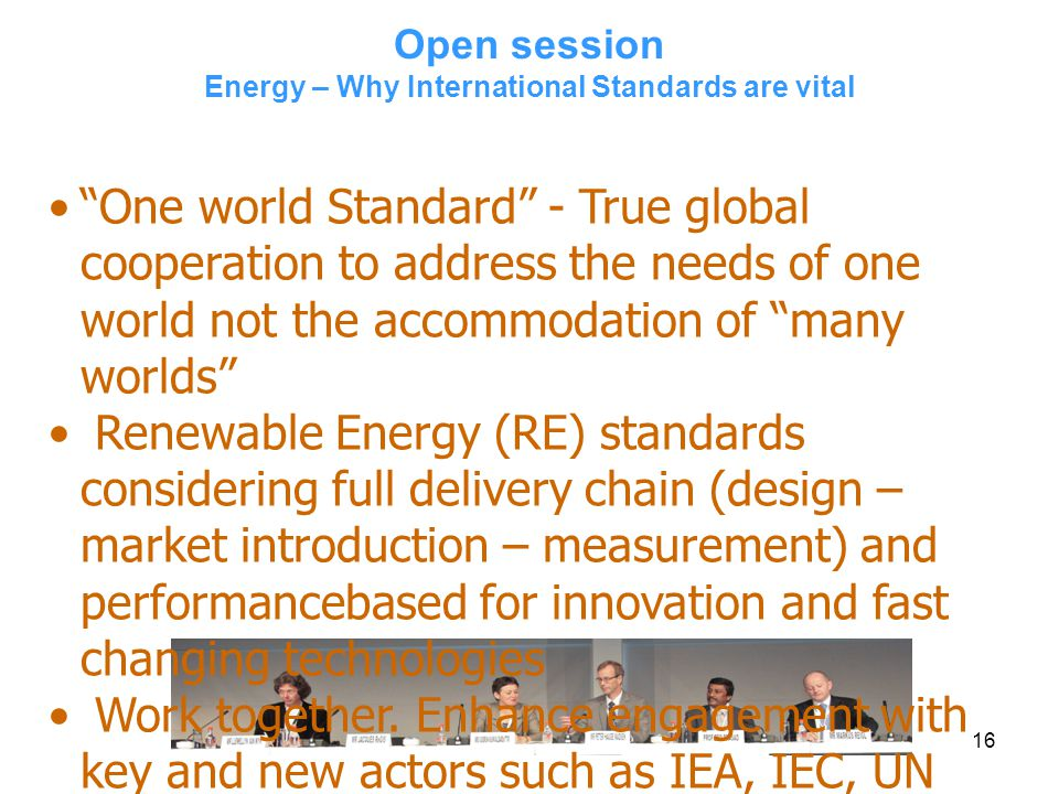 16 Open session Energy – Why International Standards are vital One world Standard - True global cooperation to address the needs of one world not the accommodation of many worlds Renewable Energy (RE) standards considering full delivery chain (design – market introduction – measurement) and performancebased for innovation and fast changing technologies Work together.