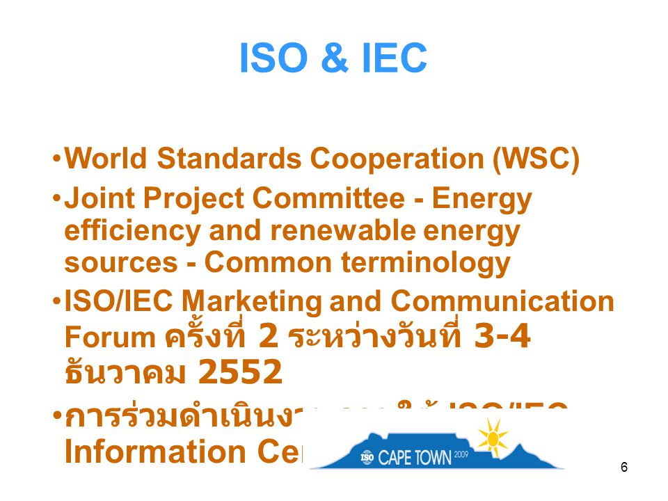 6 ISO & IEC World Standards Cooperation (WSC) Joint Project Committee - Energy efficiency and renewable energy sources - Common terminology ISO/IEC Marketing and Communication Forum ครั้งที่ 2 ระหว่างวันที่ 3-4 ธันวาคม 2552 การร่วมดำเนินงานภายใต้ ISO/IEC Information Centre