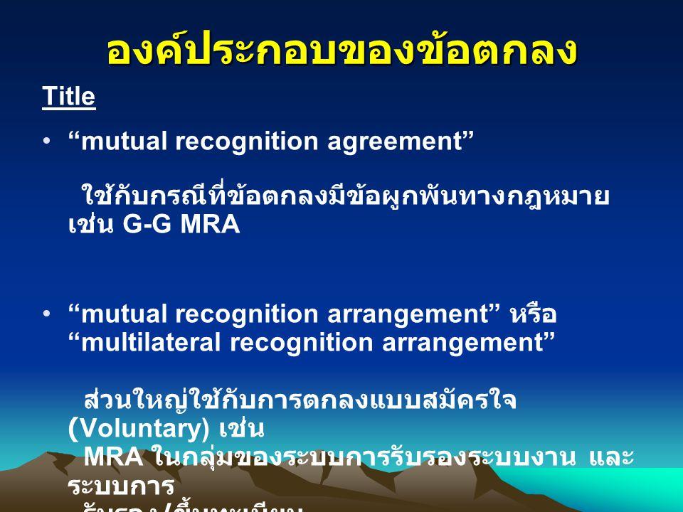 """องค์ประกอบของข้อตกลง Title """"mutual recognition agreement"""" ใช้กับกรณีที่ข้อตกลงมีข้อผูกพันทางกฎหมาย เช่น G-G MRA """"mutual recognition arrangement"""" หรือ"""
