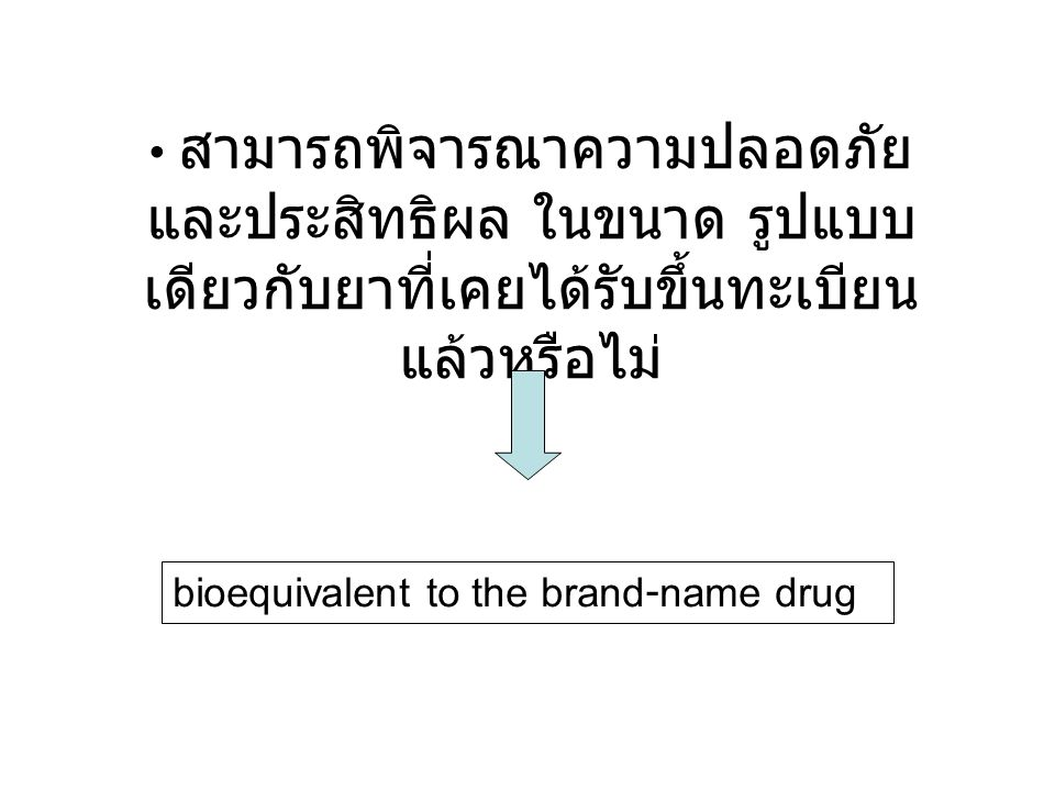 สามารถพิจารณาความปลอดภัย และประสิทธิผล ในขนาด รูปแบบ เดียวกับยาที่เคยได้รับขึ้นทะเบียน แล้วหรือไม่ bioequivalent to the brand-name drug