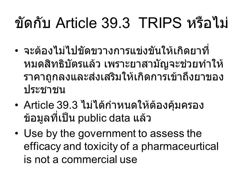 ขัดกับ Article 39.3 TRIPS หรือไม่ จะต้องไม่ไปขัดขวางการแข่งขันให้เกิดยาที่ หมดสิทธิบัตรแล้ว เพราะยาสามัญจะช่วยทำให้ ราคาถูกลงและส่งเสริมให้เกิดการเข้า