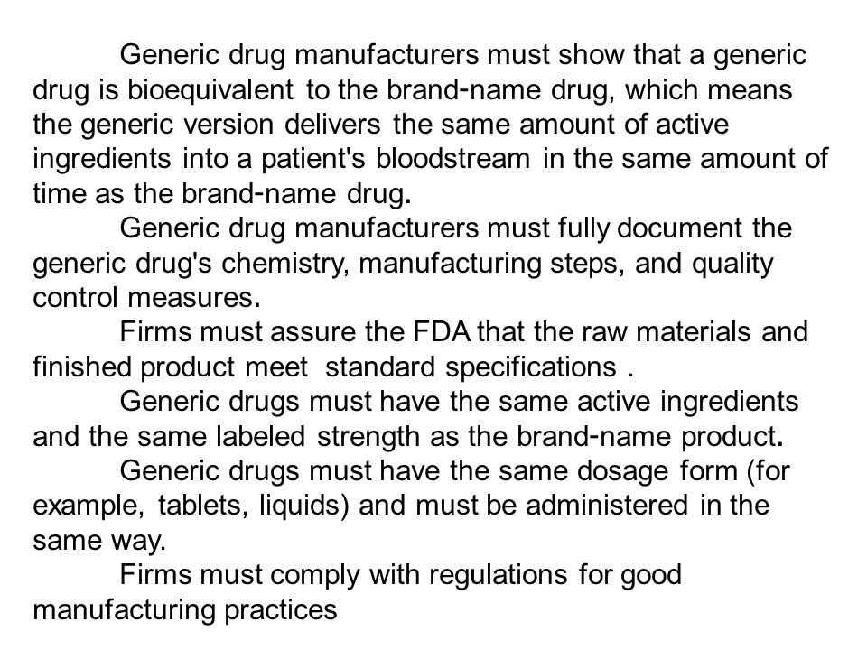 Generic drug manufacturers must show that a generic drug is bioequivalent to the brand-name drug, which means the generic version delivers the same am