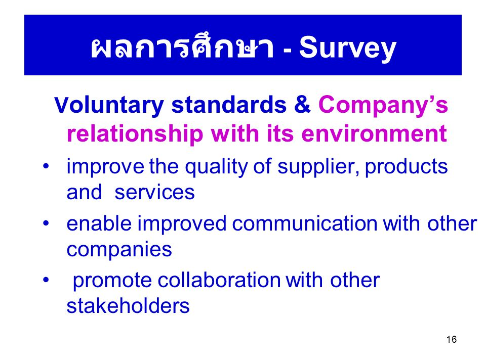 16 ผลการศึกษา - Survey V oluntary standards & Company's relationship with its environment improve the quality of supplier, products and services enable improved communication with other companies promote collaboration with other stakeholders