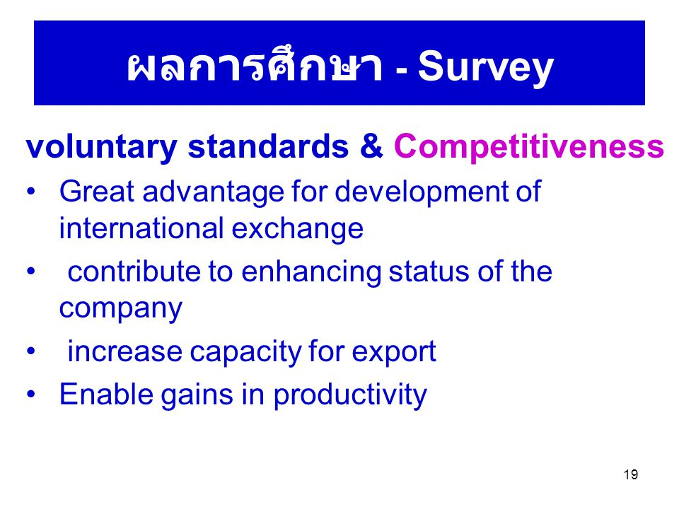 19 ผลการศึกษา - Survey voluntary standards & Competitiveness Great advantage for development of international exchange contribute to enhancing status of the company increase capacity for export Enable gains in productivity