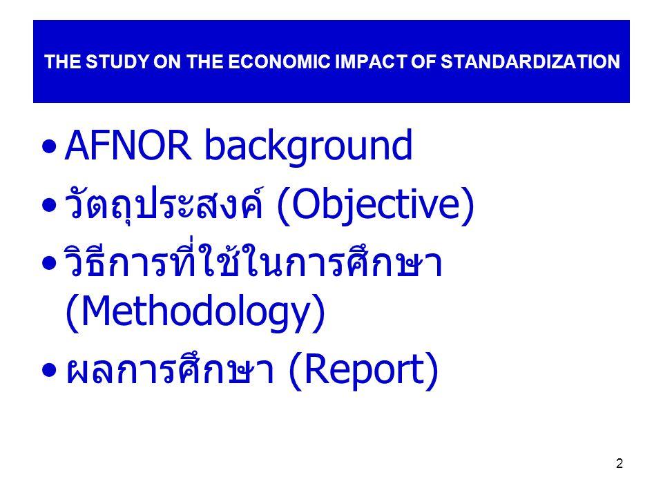 2 THE STUDY ON THE ECONOMIC IMPACT OF STANDARDIZATION AFNOR background วัตถุประสงค์ (Objective) วิธีการที่ใช้ในการศึกษา (Methodology) ผลการศึกษา (Report)