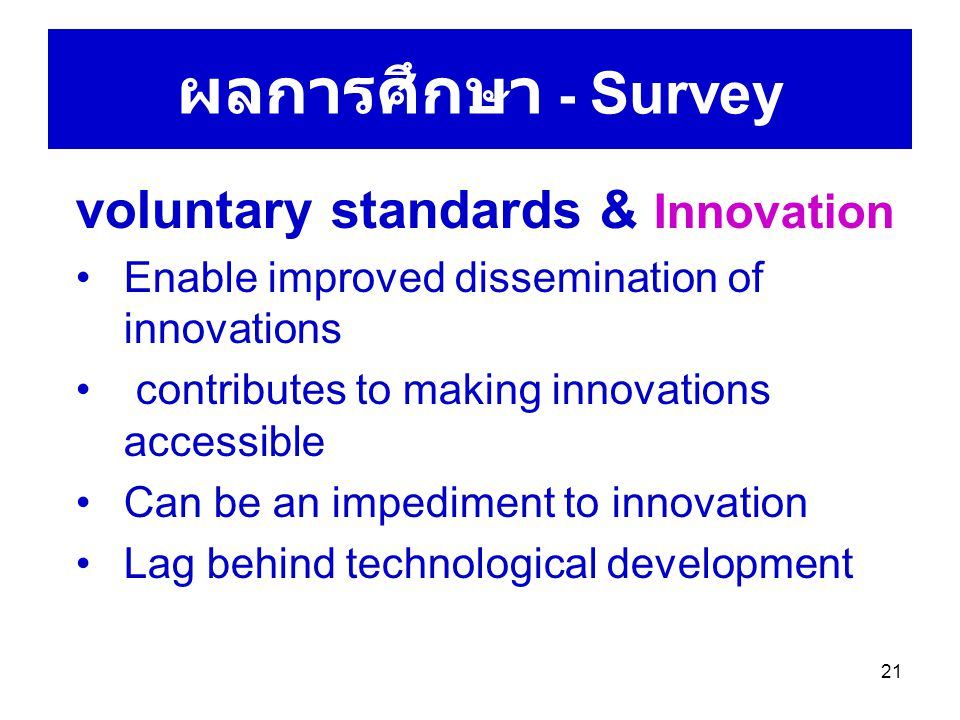 21 ผลการศึกษา - Survey voluntary standards & Innovation Enable improved dissemination of innovations contributes to making innovations accessible Can be an impediment to innovation Lag behind technological development