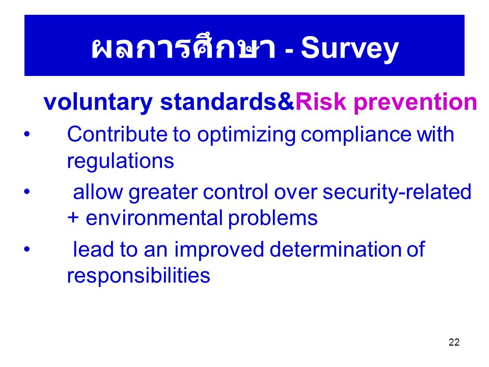 22 ผลการศึกษา - Survey voluntary standards&Risk prevention Contribute to optimizing compliance with regulations allow greater control over security-related + environmental problems lead to an improved determination of responsibilities