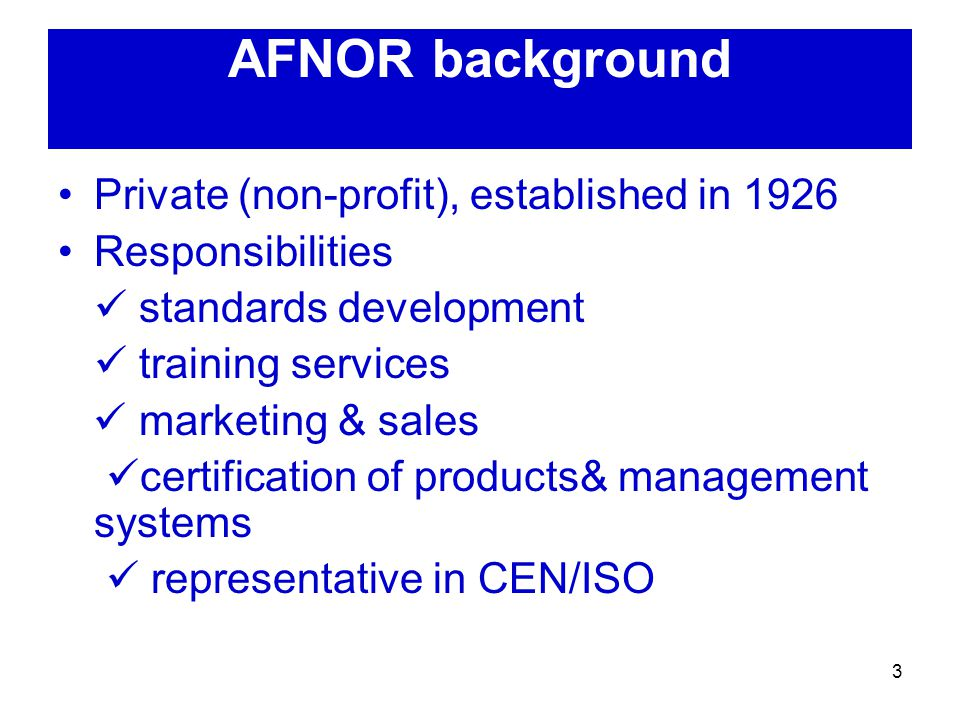 3 AFNOR background Private (non-profit), established in 1926 Responsibilities standards development training services marketing & sales certification of products& management systems representative in CEN/ISO