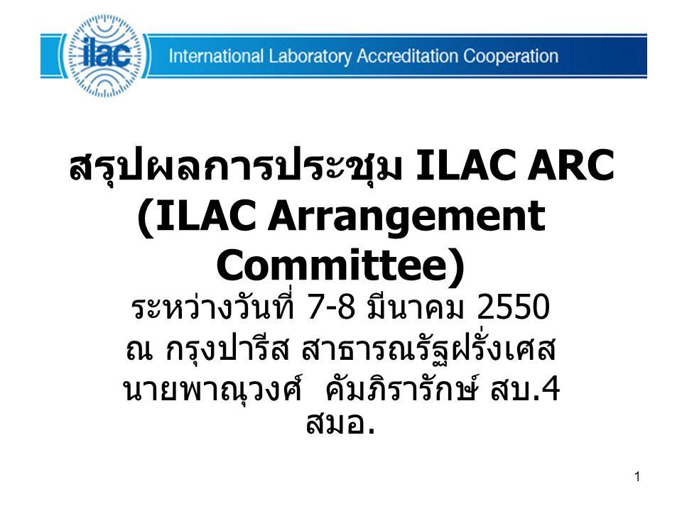 1 สรุปผลการประชุม ILAC ARC (ILAC Arrangement Committee) ระหว่างวันที่ 7-8 มีนาคม 2550 ณ กรุงปารีส สาธารณรัฐฝรั่งเศส นายพาณุวงศ์ คัมภิรารักษ์ สบ.4 สมอ.