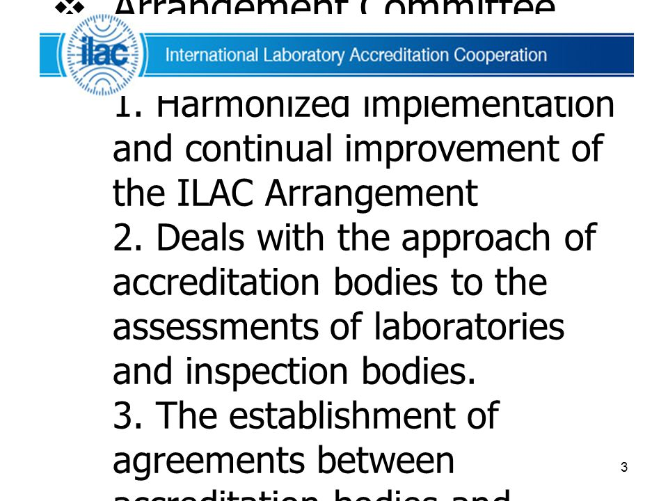 3  Arrangement Committee (ARC) มีหน้าที่ 1. Harmonized implementation and continual improvement of the ILAC Arrangement 2. Deals with the approach of