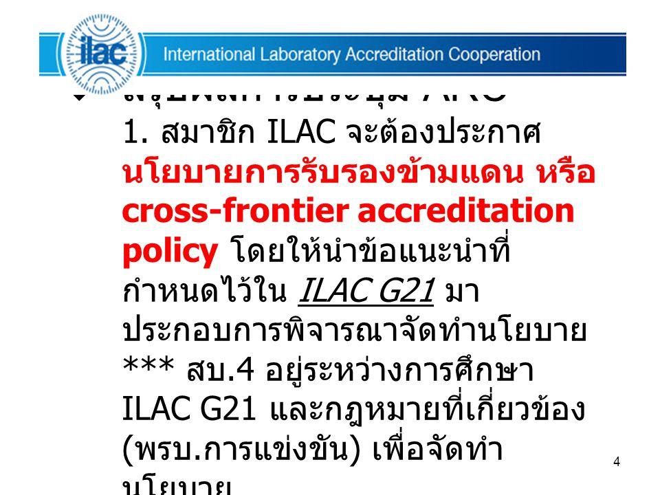 4  สรุปผลการประชุม ARC 1. สมาชิก ILAC จะต้องประกาศ นโยบายการรับรองข้ามแดน หรือ cross-frontier accreditation policy โดยให้นำข้อแนะนำที่ กำหนดไว้ใน ILA
