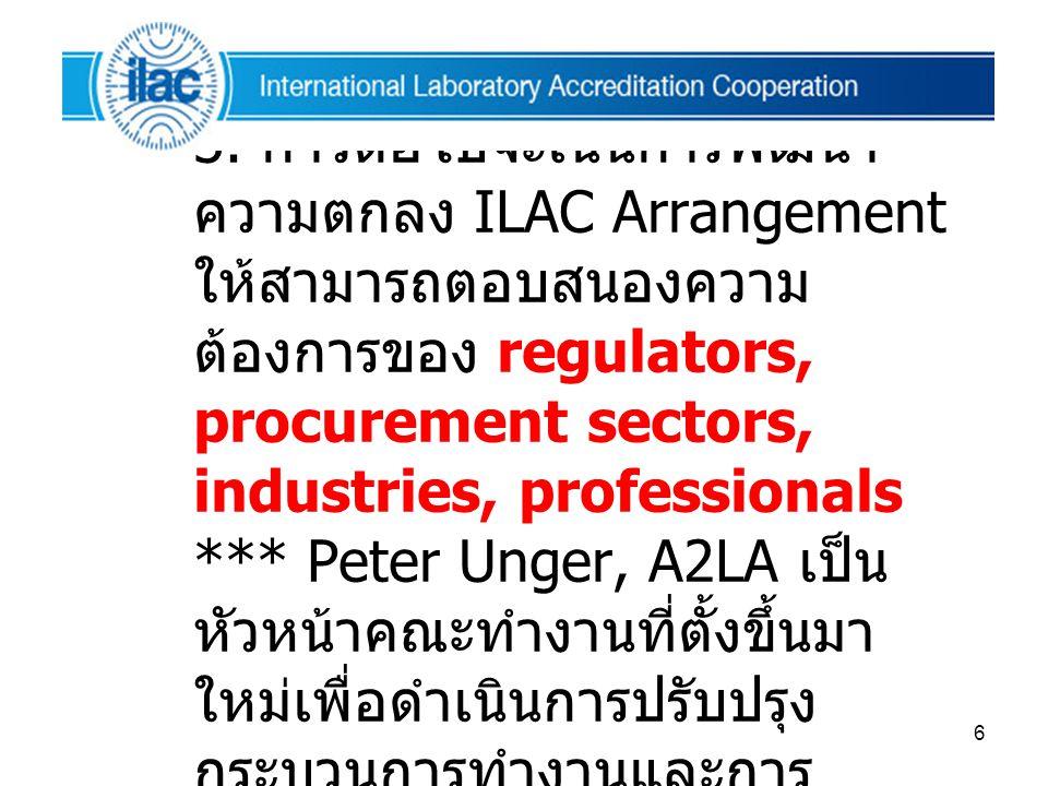 6  สรุปผลการประชุม ARC 3. ก้าวต่อไปจะเน้นการพัฒนา ความตกลง ILAC Arrangement ให้สามารถตอบสนองความ ต้องการของ regulators, procurement sectors, industri